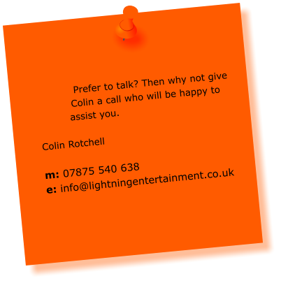Prefer to talk? Then why not give Colin a call who will be happy to assist you.  Colin Rotchell  m: 07875 540 638 e: info@lightningentertainment.co.uk