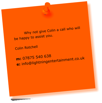 Why not give Colin a call who will be happy to assist you.  Colin Rotchell  m: 07875 540 638 e: info@lightningentertainment.co.uk